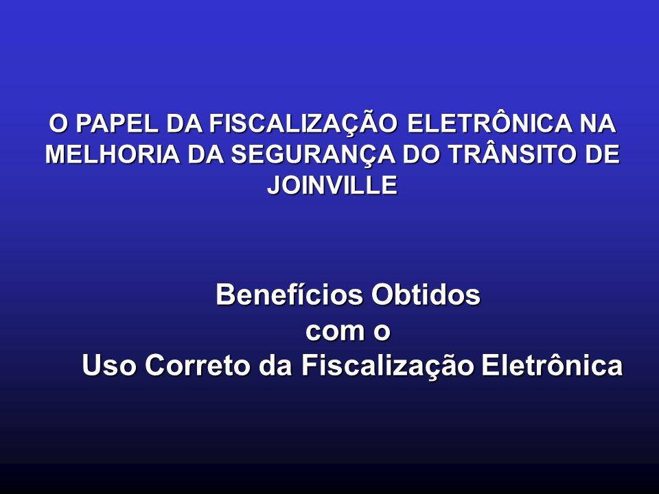 O PAPEL DA FISCALIZAÇÃO ELETRÔNICA NA MELHORIA DA SEGURANÇA DO TRÂNSITO DE JOINVILLE Benefícios Obtidos com o Uso Correto da Fiscalização Eletrônica