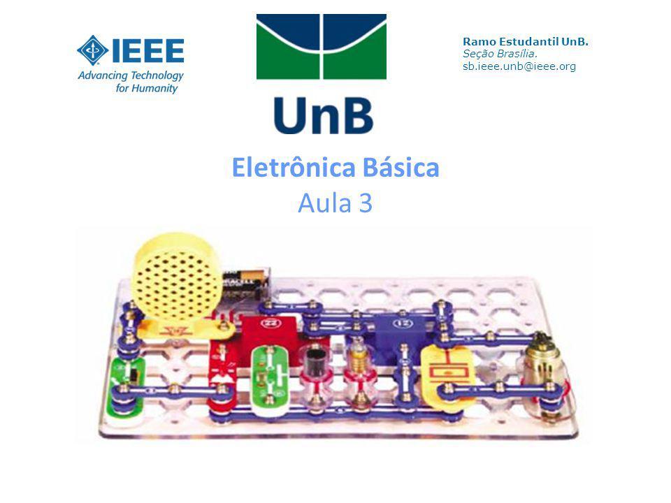 Eletrônica Básica Aula 3 Ramo Estudantil UnB. Seção Brasília. sb.ieee.unb@ieee.org