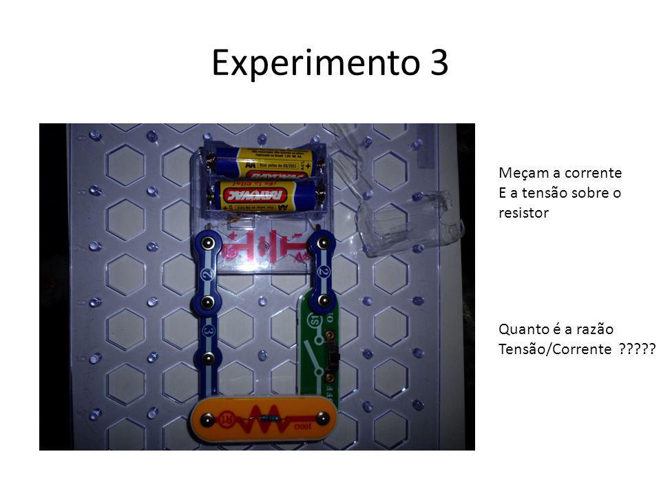 Experimento 3 Meçam a corrente E a tensão sobre o resistor Quanto é a razão Tensão/Corrente ?????