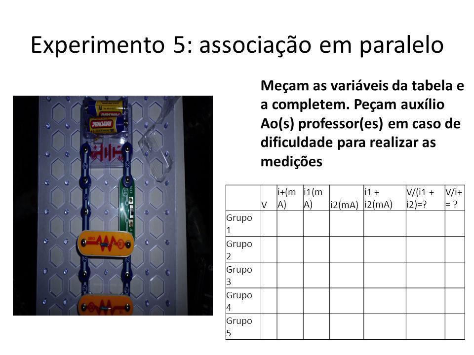 Experimento 5: associação em paralelo Meçam as variáveis da tabela e a completem. Peçam auxílio Ao(s) professor(es) em caso de dificuldade para realiz