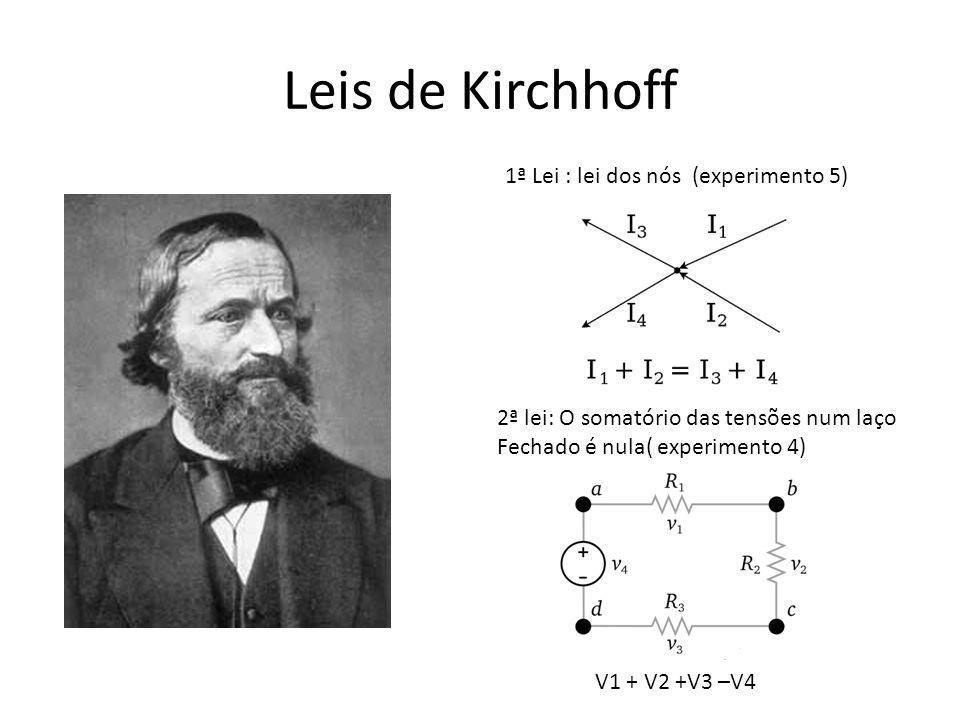 Leis de Kirchhoff 1ª Lei : lei dos nós (experimento 5) 2ª lei: O somatório das tensões num laço Fechado é nula( experimento 4) V1 + V2 +V3 –V4