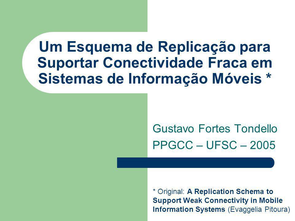 Um Esquema de Replicação para Suportar Conectividade Fraca em Sistemas de Informação Móveis * Gustavo Fortes Tondello PPGCC – UFSC – 2005 * Original: