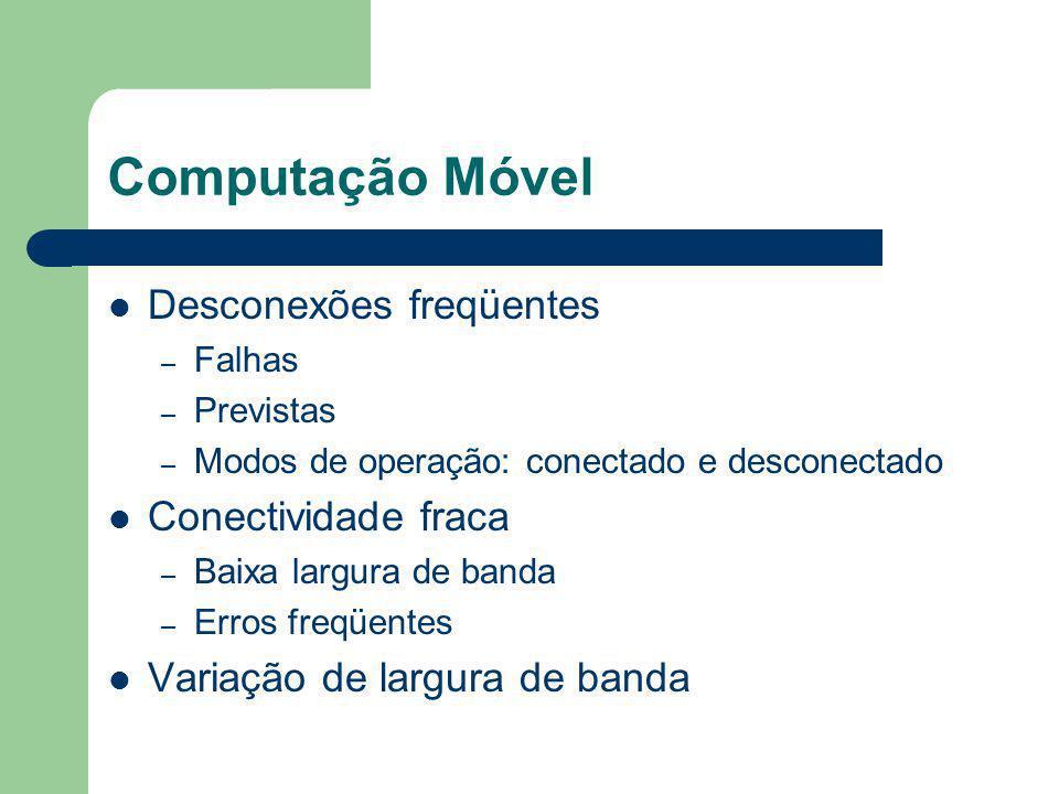 Computação Móvel Desconexões freqüentes – Falhas – Previstas – Modos de operação: conectado e desconectado Conectividade fraca – Baixa largura de band