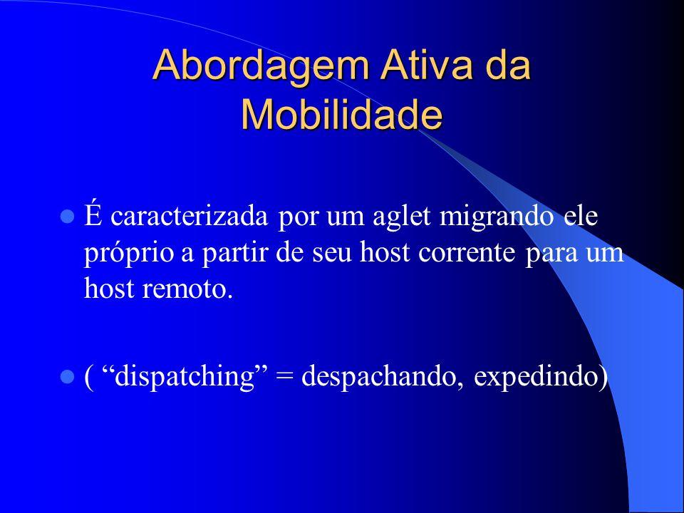 Abordagem Ativa da Mobilidade É caracterizada por um aglet migrando ele próprio a partir de seu host corrente para um host remoto.