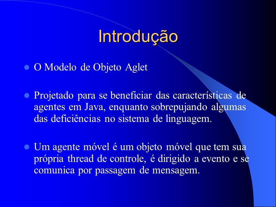 AgletContext O aglet pode também recuperar uma lista (enumeração) de proxies de seus aglets membros presentes no mesmo contexto: proxies = context.getAgletProxies(); Uma implementação da interface AgletContext é provida pelo pacote Aglet.