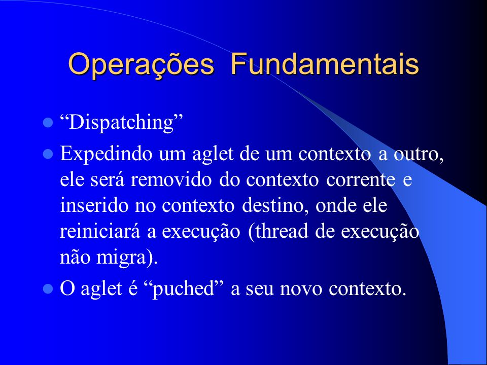 Operações Fundamentais Dispatching Expedindo um aglet de um contexto a outro, ele será removido do contexto corrente e inserido no contexto destino, onde ele reiniciará a execução (thread de execução não migra).