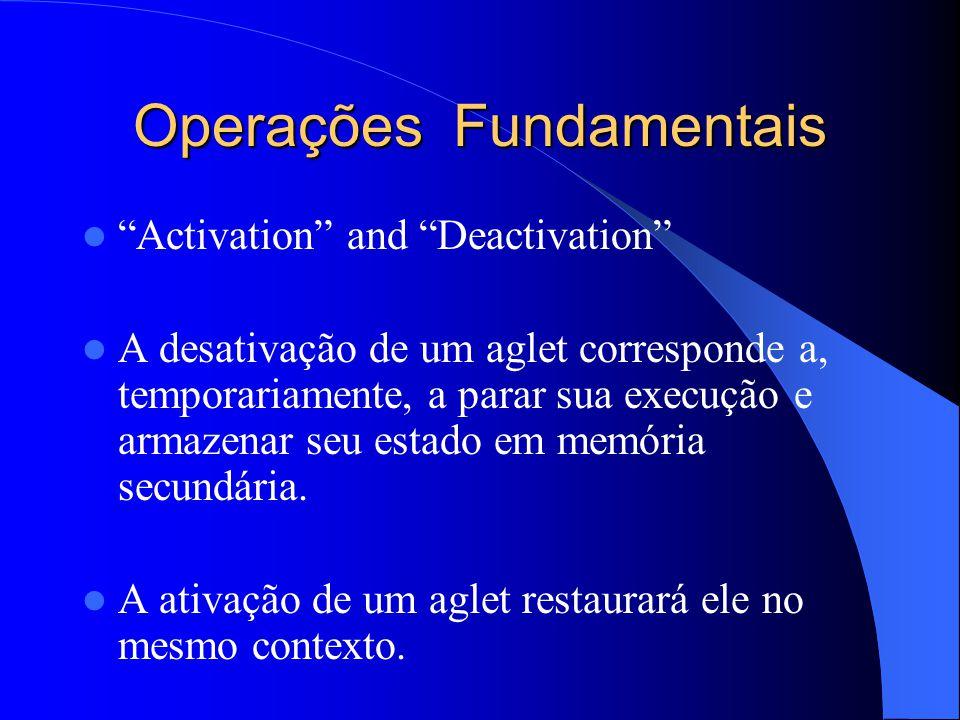 Operações Fundamentais Activation and Deactivation A desativação de um aglet corresponde a, temporariamente, a parar sua execução e armazenar seu estado em memória secundária.