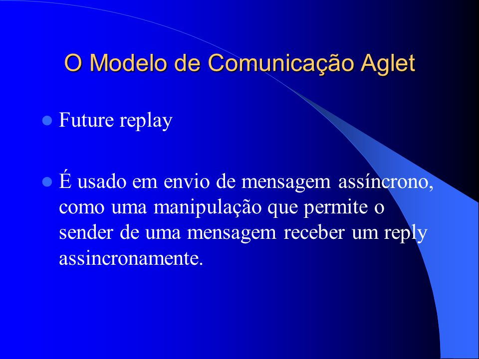 O Modelo de Comunicação Aglet Future replay É usado em envio de mensagem assíncrono, como uma manipulação que permite o sender de uma mensagem receber um reply assincronamente.