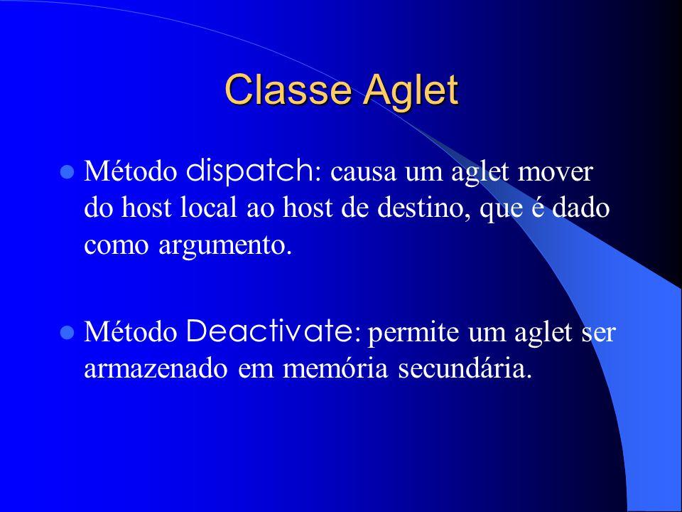 Classe Aglet Método dispatch : causa um aglet mover do host local ao host de destino, que é dado como argumento.