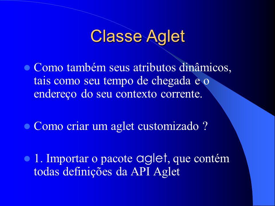 Classe Aglet Como também seus atributos dinâmicos, tais como seu tempo de chegada e o endereço do seu contexto corrente.