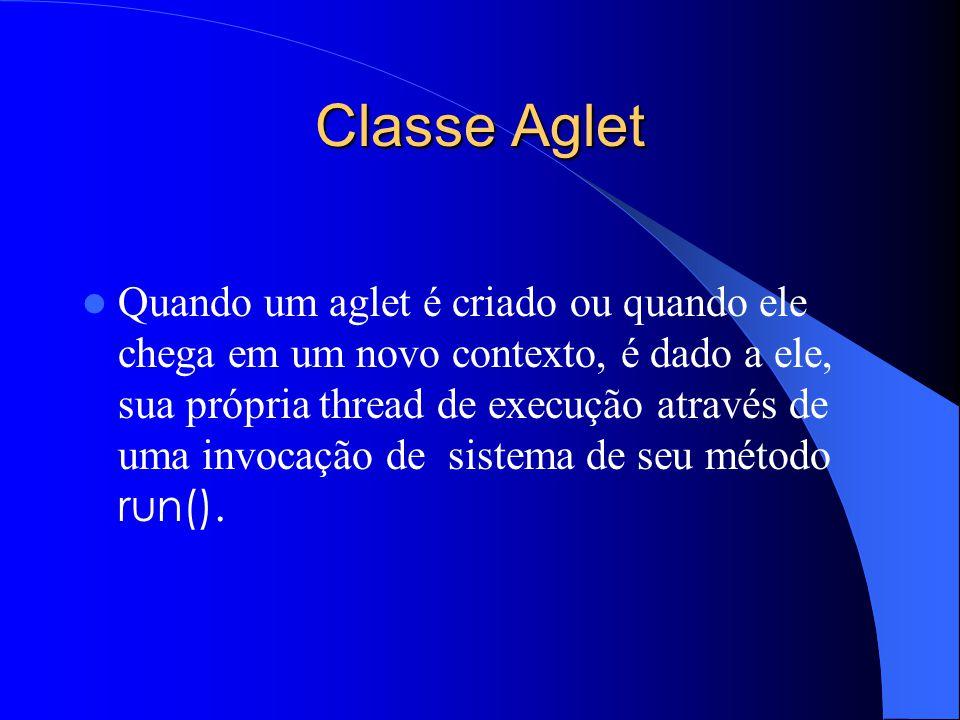 Classe Aglet Quando um aglet é criado ou quando ele chega em um novo contexto, é dado a ele, sua própria thread de execução através de uma invocação de sistema de seu método run().