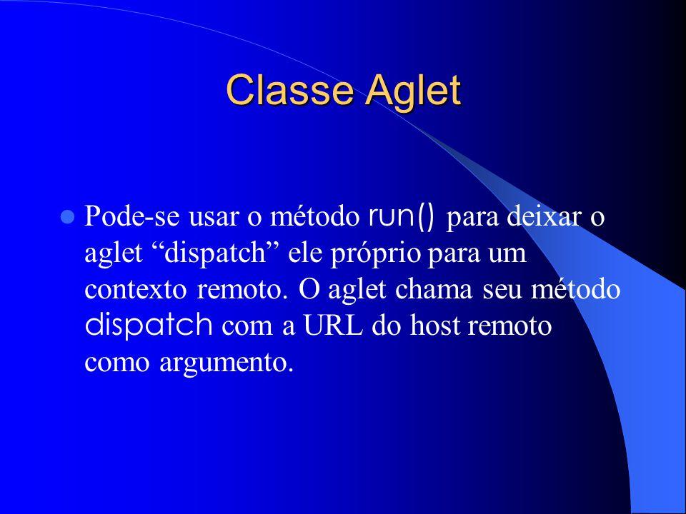 Classe Aglet Pode-se usar o método run() para deixar o aglet dispatch ele próprio para um contexto remoto.