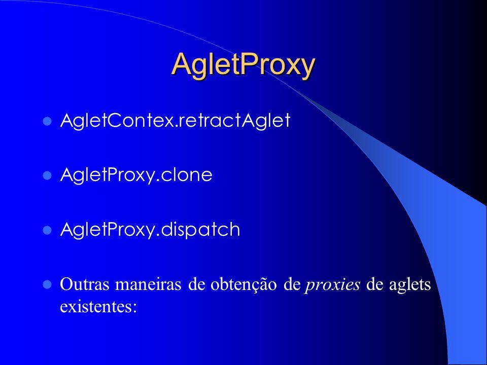 AgletProxy AgletContex.retractAglet AgletProxy.clone AgletProxy.dispatch Outras maneiras de obtenção de proxies de aglets existentes: