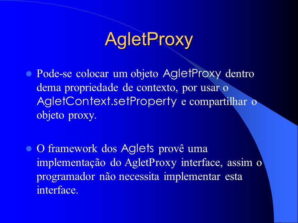 AgletProxy Pode-se colocar um objeto AgletProxy dentro dema propriedade de contexto, por usar o AgletContext.setProperty e compartilhar o objeto proxy.