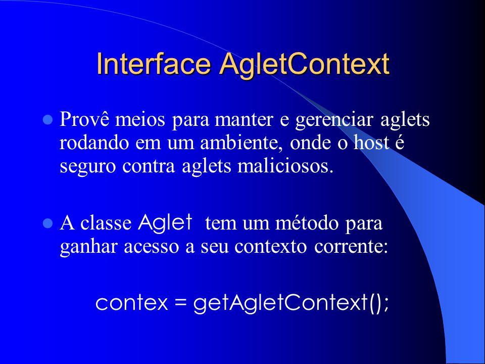 Interface AgletContext Provê meios para manter e gerenciar aglets rodando em um ambiente, onde o host é seguro contra aglets maliciosos.