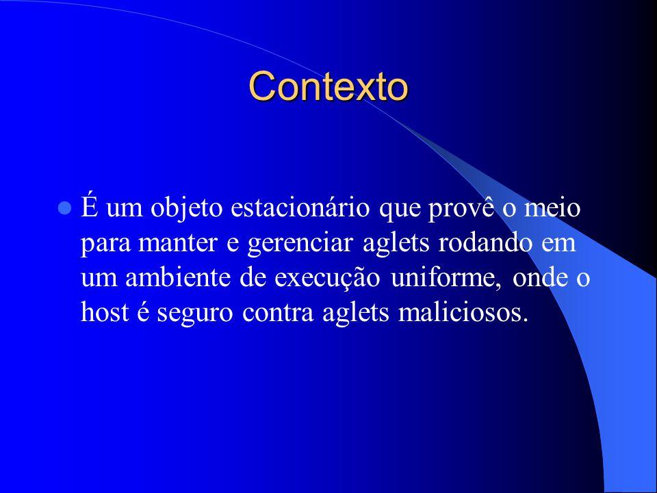 Contexto É um objeto estacionário que provê o meio para manter e gerenciar aglets rodando em um ambiente de execução uniforme, onde o host é seguro contra aglets maliciosos.