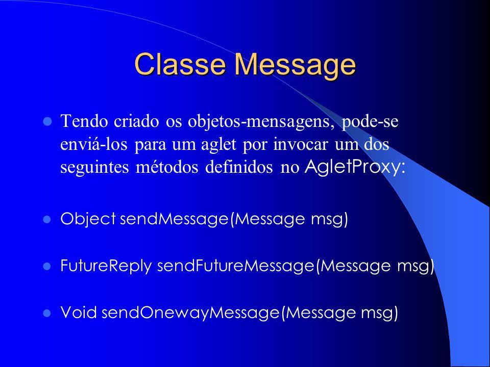 Classe Message Tendo criado os objetos-mensagens, pode-se enviá-los para um aglet por invocar um dos seguintes métodos definidos no AgletProxy: Object sendMessage(Message msg) FutureReply sendFutureMessage(Message msg) Void sendOnewayMessage(Message msg)