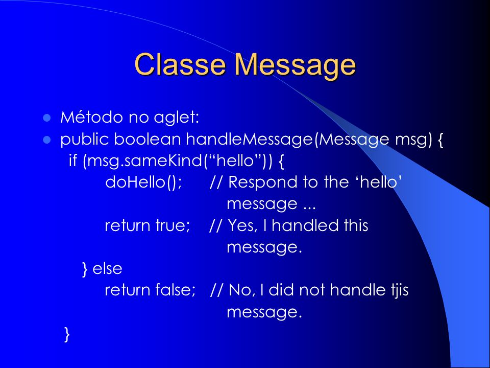 Classe Message Método no aglet: public boolean handleMessage(Message msg) { if (msg.sameKind(hello)) { doHello(); // Respond to the hello message... r