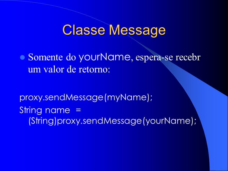 Classe Message Somente do yourName, espera-se recebr um valor de retorno: proxy.sendMessage(myName); String name = (String)proxy.sendMessage(yourName);