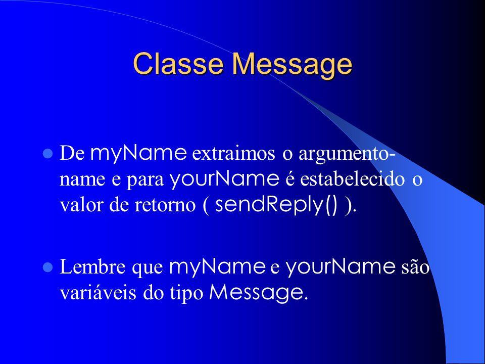 Classe Message De myName extraimos o argumento- name e para yourName é estabelecido o valor de retorno ( sendReply() ).