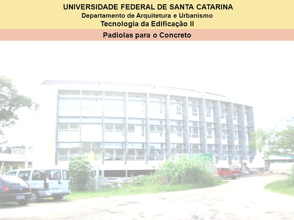 UNIVERSIDADE FEDERAL DE SANTA CATARINA Departamento de Arquitetura e Urbanismo Tecnologia da Edificação II Padiolas para o Concreto