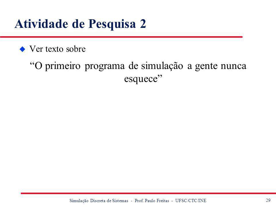 29 Simulação Discreta de Sistemas - Prof. Paulo Freitas - UFSC/CTC/INE Atividade de Pesquisa 2 u Ver texto sobre O primeiro programa de simulação a ge