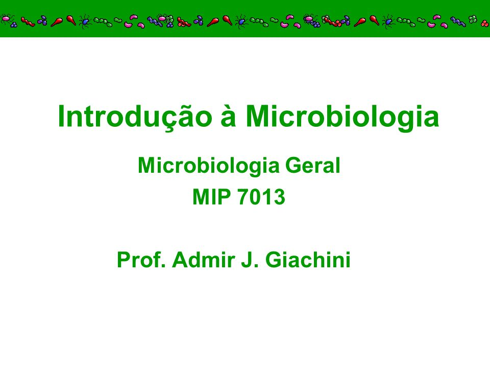 Introdução à Microbiologia Microbiologia Geral MIP 7013 Prof. Admir J. Giachini
