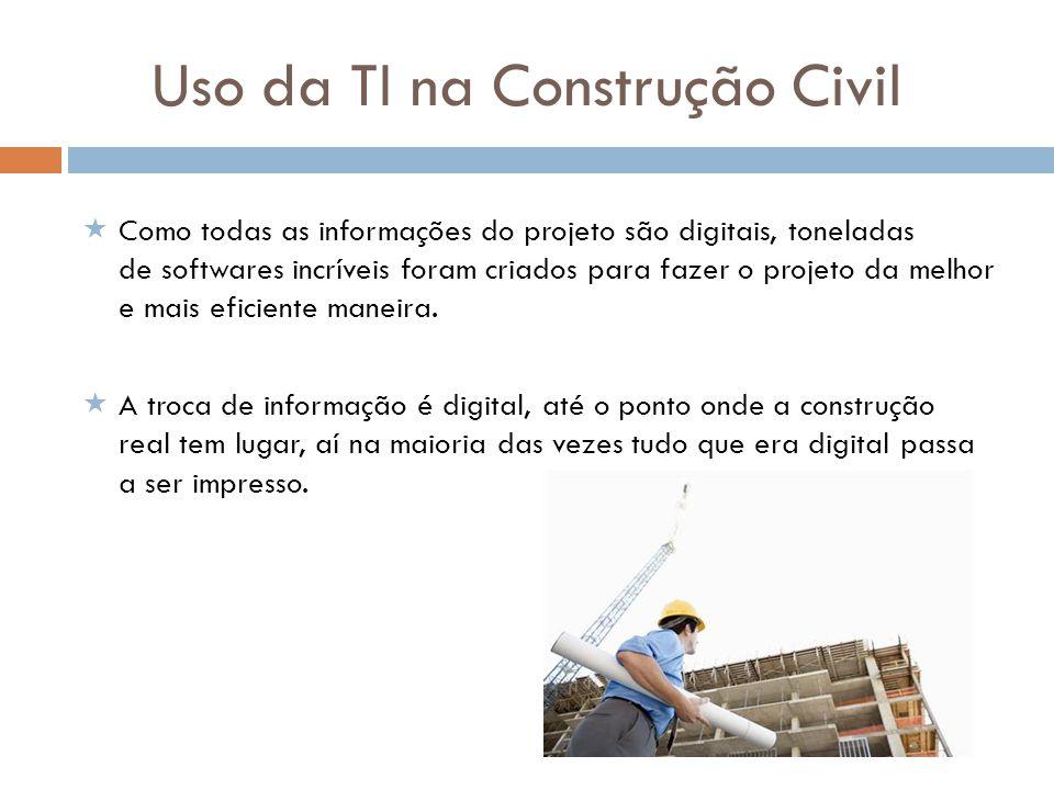 Uso da TI na Construção Civil Como todas as informações do projeto são digitais, toneladas de softwares incríveis foram criados para fazer o projeto d