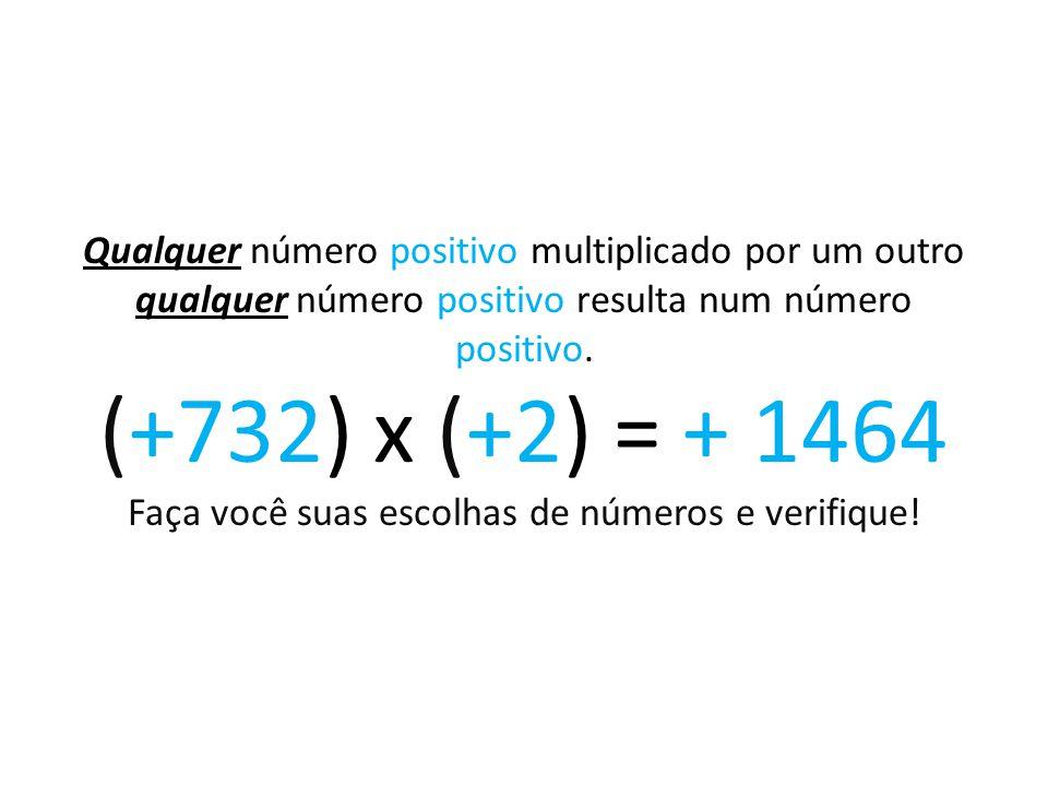 Qualquer número positivo multiplicado por um outro qualquer número positivo resulta num número positivo. (+732) x (+2) = + 1464 Faça você suas escolha