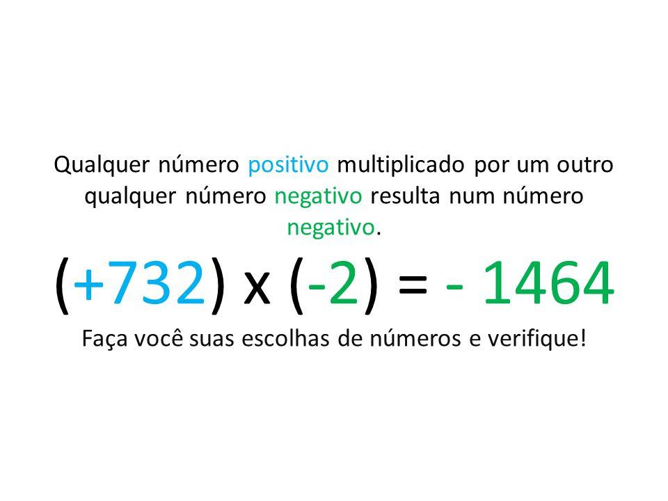 Qualquer número positivo multiplicado por um outro qualquer número negativo resulta num número negativo. (+732) x (-2) = - 1464 Faça você suas escolha