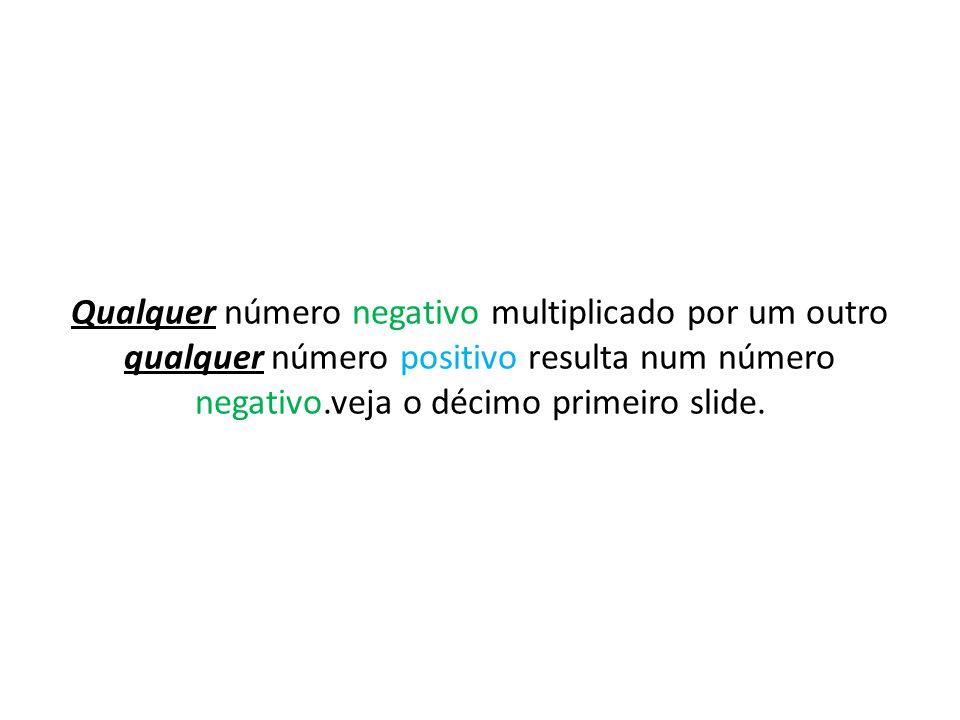 Qualquer número negativo multiplicado por um outro qualquer número positivo resulta num número negativo.veja o décimo primeiro slide.
