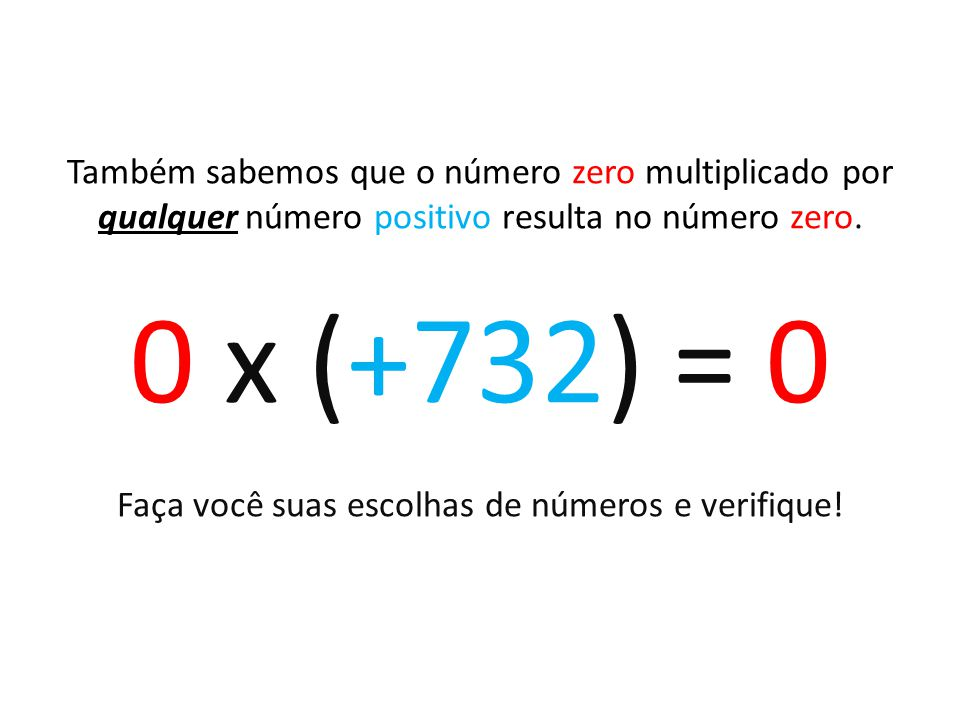 Também sabemos que o número zero multiplicado por qualquer número positivo resulta no número zero. 0 x (+732) = 0 Faça você suas escolhas de números e