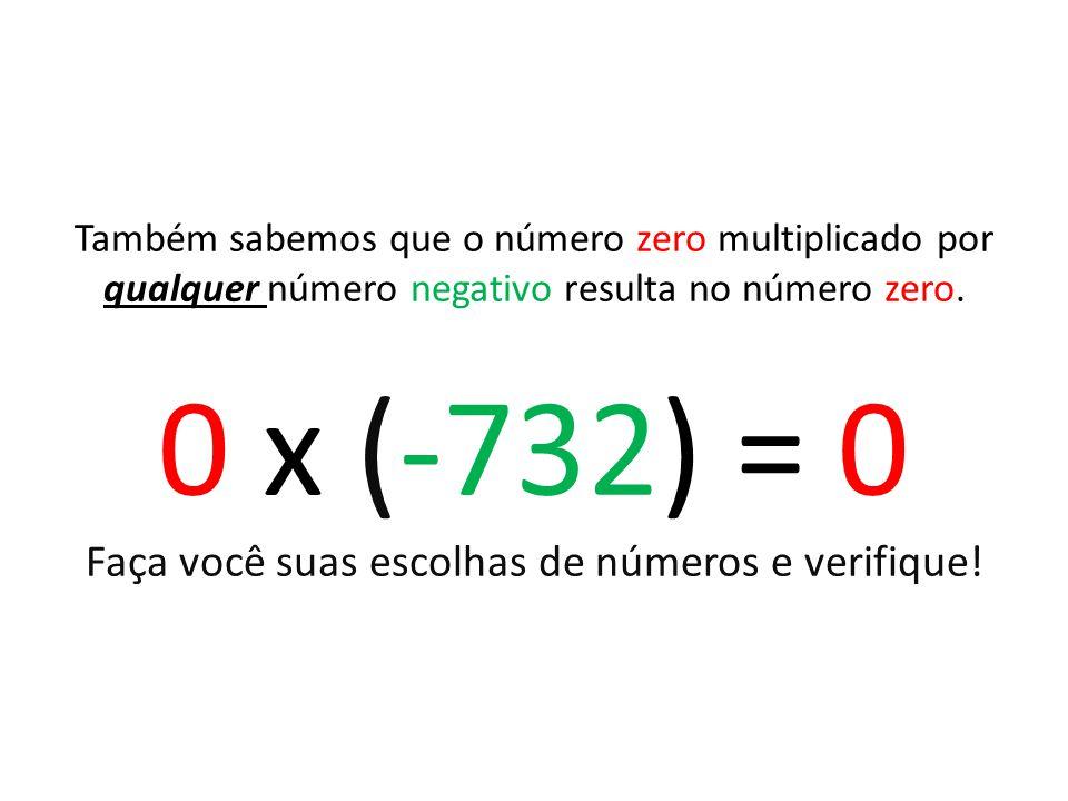 Também sabemos que o número zero multiplicado por qualquer número negativo resulta no número zero. 0 x (-732) = 0 Faça você suas escolhas de números e
