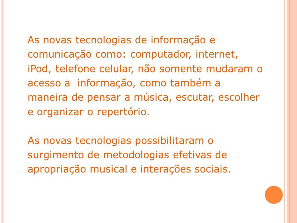 As novas tecnologias de informação e comunicação como: computador, internet, iPod, telefone celular, não somente mudaram o acesso a informação, como também a maneira de pensar a música, escutar, escolher e organizar o repertório.