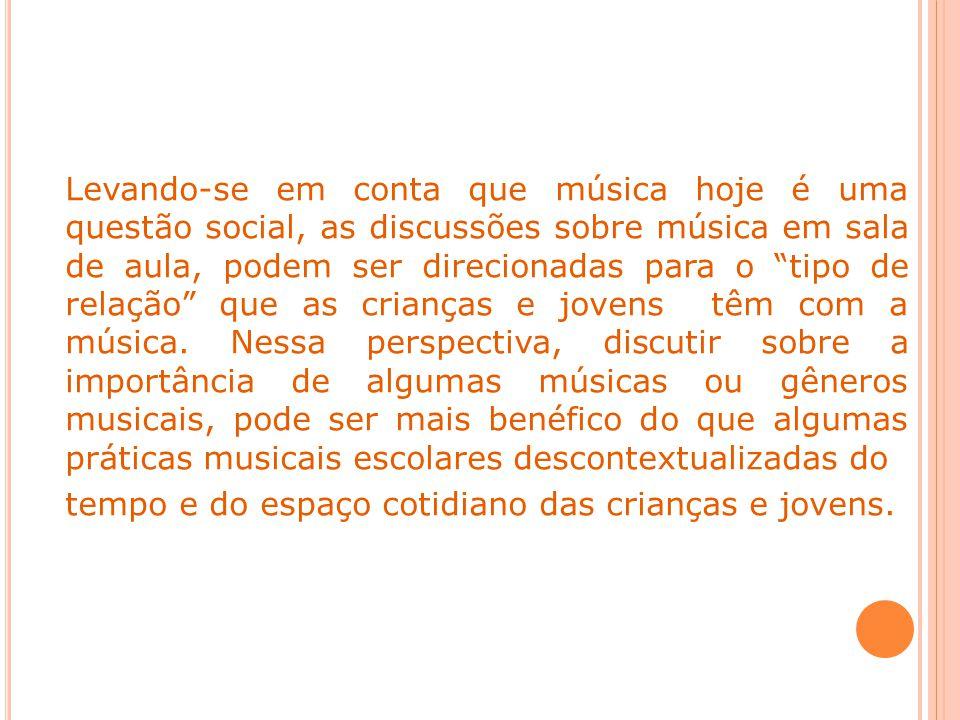Levando-se em conta que música hoje é uma questão social, as discussões sobre música em sala de aula, podem ser direcionadas para o tipo de relação que as crianças e jovens têm com a música.