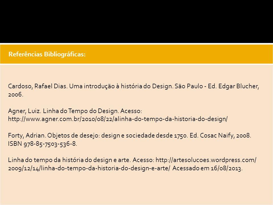 Referências Bibliográficas: Cardoso, Rafael Dias. Uma introdução à história do Design. São Paulo - Ed. Edgar Blucher, 2006. Agner, Luiz. Linha do Temp