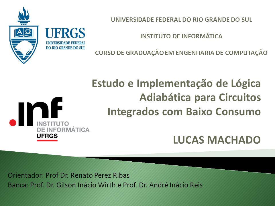 Estudo e Implementação de Lógica Adiabática para Circuitos Integrados com Baixo Consumo LUCAS MACHADO Orientador: Prof Dr. Renato Perez Ribas Banca: P