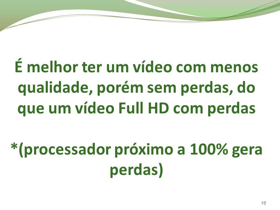É melhor ter um vídeo com menos qualidade, porém sem perdas, do que um vídeo Full HD com perdas *(processador próximo a 100% gera perdas) 16