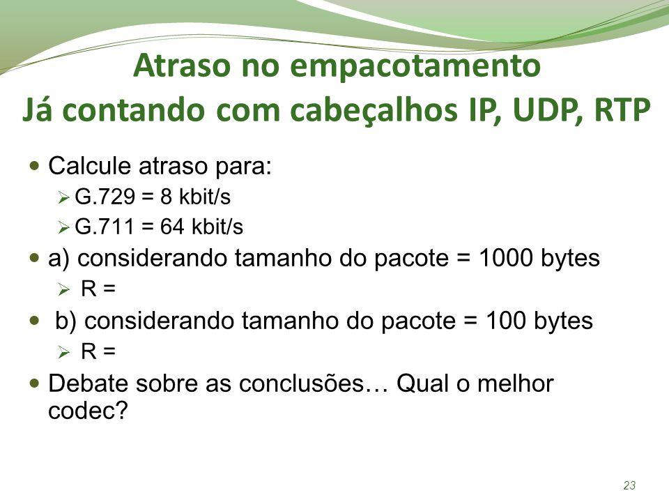 Atraso no empacotamento Já contando com cabeçalhos IP, UDP, RTP Calcule atraso para: G.729 = 8 kbit/s G.711 = 64 kbit/s a) considerando tamanho do pac