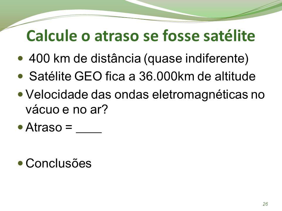 Calcule o atraso se fosse satélite 400 km de distância (quase indiferente) Satélite GEO fica a 36.000km de altitude Velocidade das ondas eletromagnéti