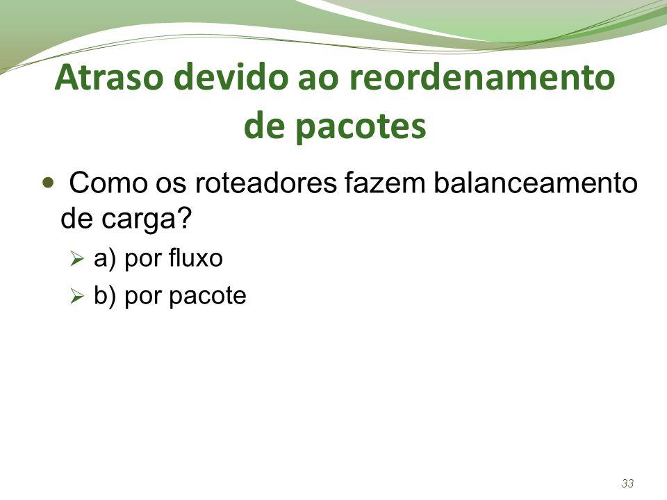 Atraso devido ao reordenamento de pacotes Como os roteadores fazem balanceamento de carga? a) por fluxo b) por pacote 33