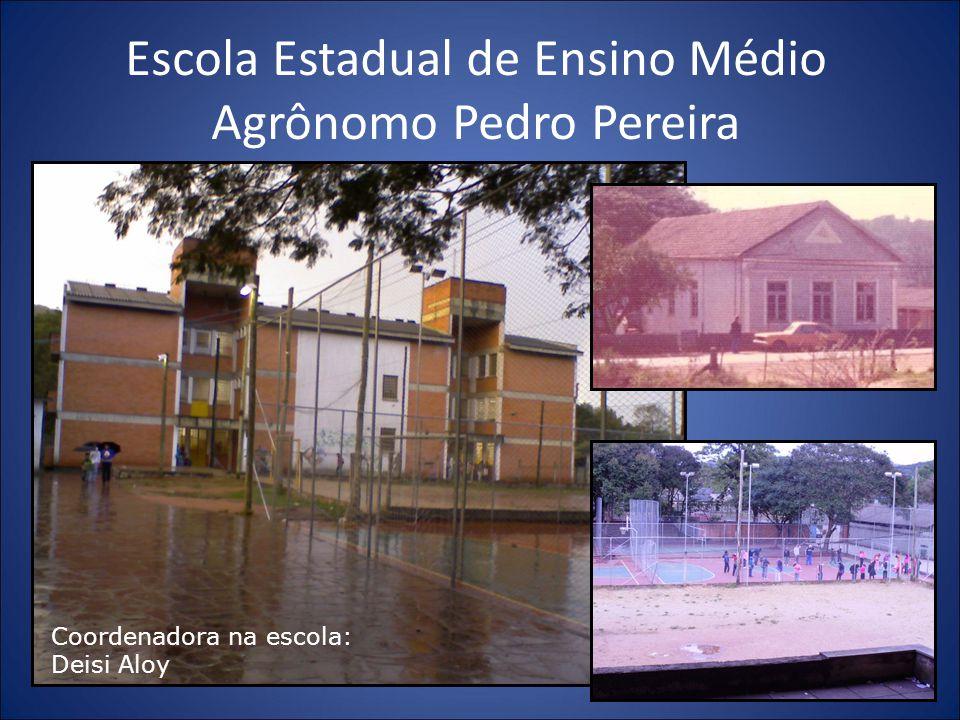Escola Estadual de Ensino Médio Agrônomo Pedro Pereira Coordenadora na escola: Deisi Aloy