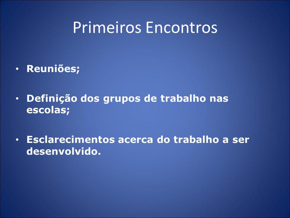 Primeiros Encontros Reuniões; Definição dos grupos de trabalho nas escolas; Esclarecimentos acerca do trabalho a ser desenvolvido.