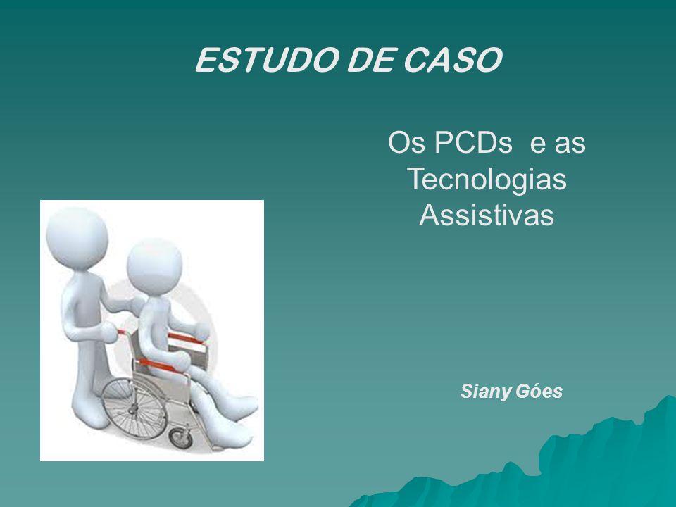 ESTUDO DE CASO Os PCDs e as Tecnologias Assistivas Siany Góes