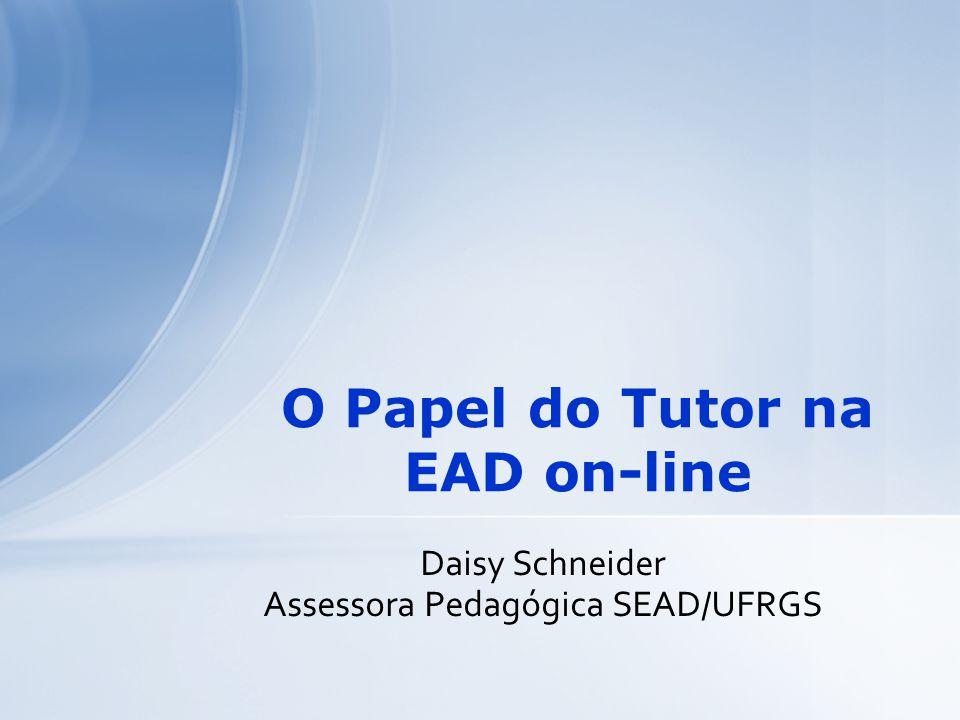 Daisy Schneider Assessora Pedagógica SEAD/UFRGS O Papel do Tutor na EAD on-line