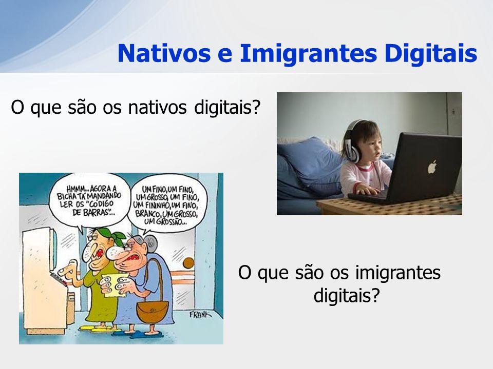 Nativos e Imigrantes Digitais O que são os nativos digitais? O que são os imigrantes digitais?