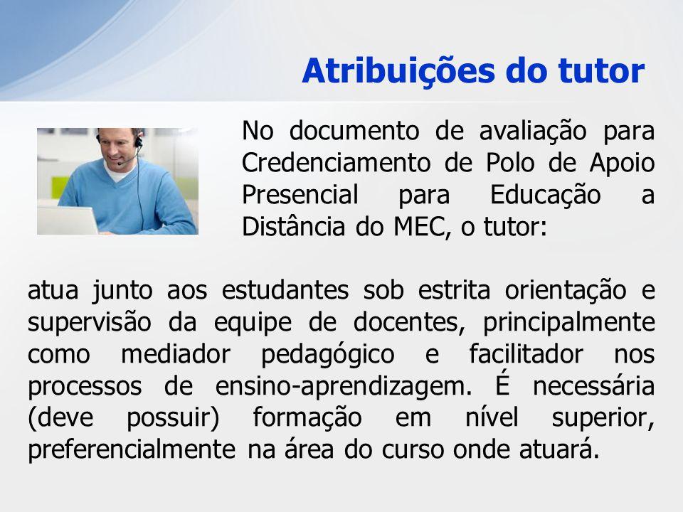 Atribuições do tutor No documento de avaliação para Credenciamento de Polo de Apoio Presencial para Educação a Distância do MEC, o tutor: atua junto a