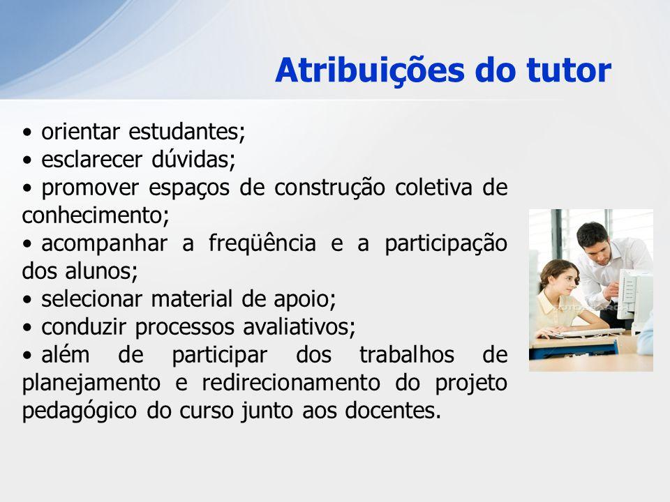Atribuições do tutor orientar estudantes; esclarecer dúvidas; promover espaços de construção coletiva de conhecimento; acompanhar a freqüência e a par