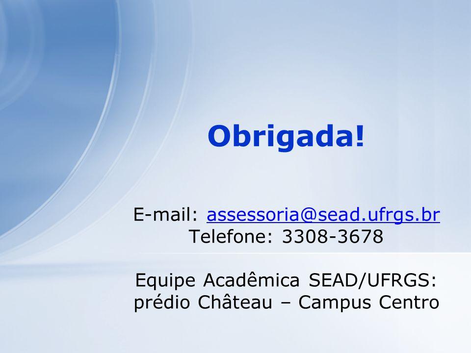 Obrigada! E-mail: assessoria@sead.ufrgs.br Telefone: 3308-3678 Equipe Acadêmica SEAD/UFRGS: prédio Château – Campus Centroassessoria@sead.ufrgs.br