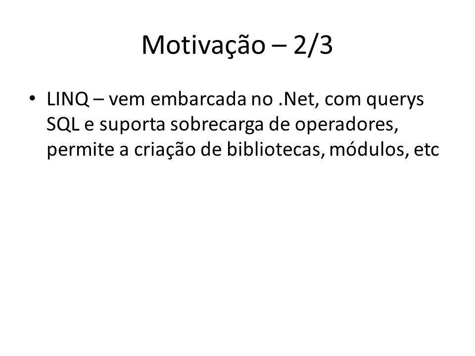 Motivação – 2/3 LINQ – vem embarcada no.Net, com querys SQL e suporta sobrecarga de operadores, permite a criação de bibliotecas, módulos, etc